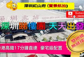 紅山府_深圳|香港高鐵17分鐘直達|深圳雙地鐵無縫接駁 (實景航拍)